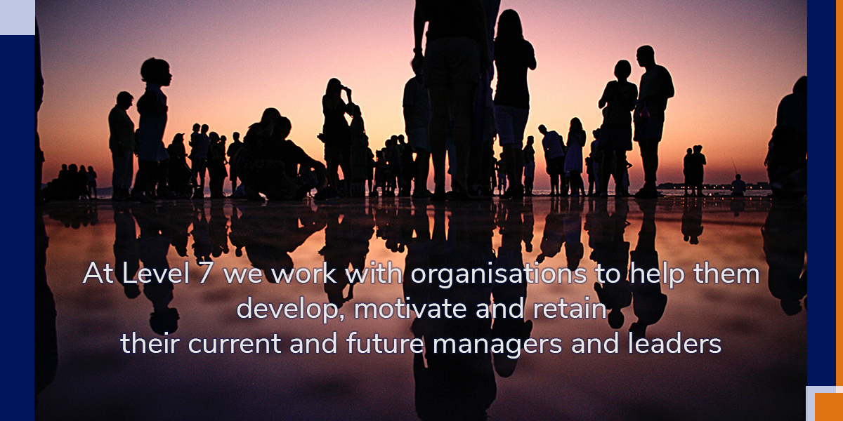 At Level 7 we work with organisations to help them develop, motivate and retain their current and future managers and leaders